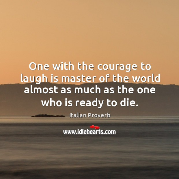 Image, One with the courage to laugh is master of the world almost as much as the one who is ready to die.