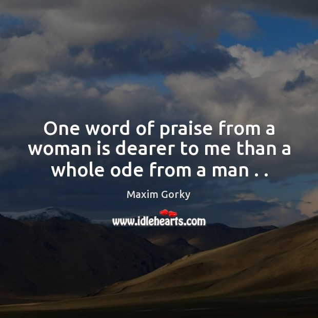One word of praise from a woman is dearer to me than a whole ode from a man . . Image