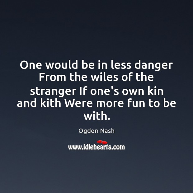 One would be in less danger From the wiles of the stranger Ogden Nash Picture Quote