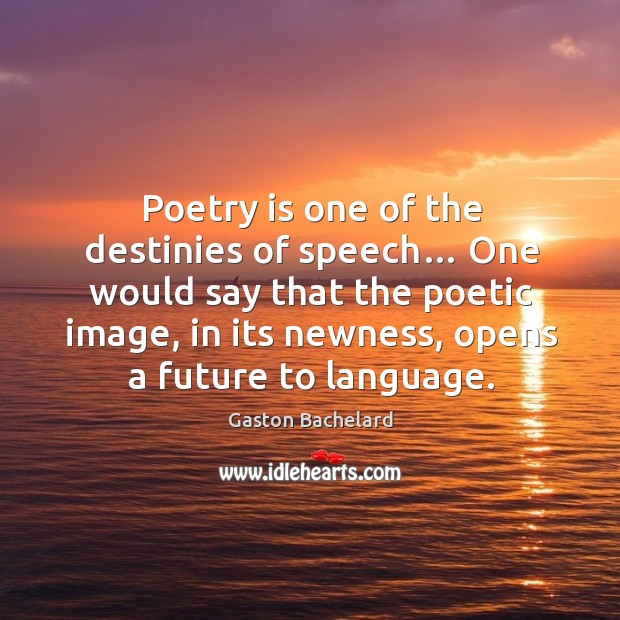 Image, One would say that the poetic image, in its newness, opens a future to language.