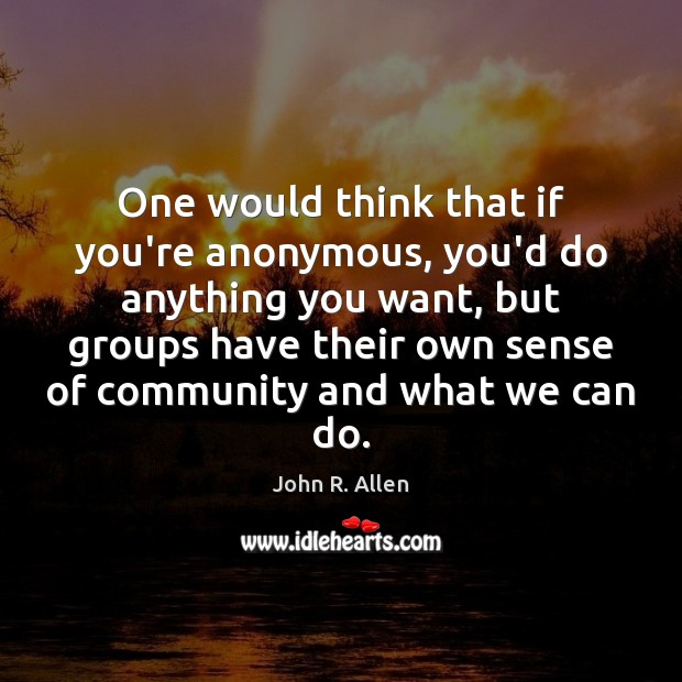 One would think that if you're anonymous, you'd do anything you want, Image