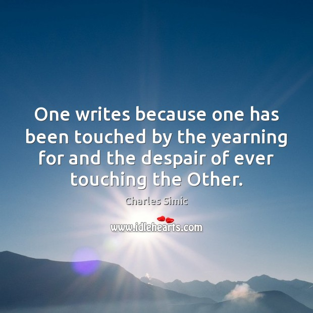 One writes because one has been touched by the yearning for and Charles Simic Picture Quote