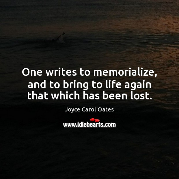 One writes to memorialize, and to bring to life again that which has been lost. Image