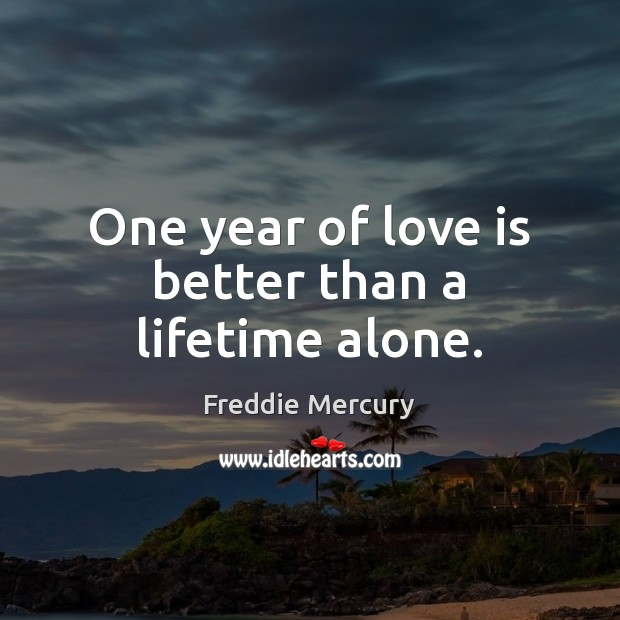 One year of love is better than a lifetime alone. Freddie Mercury Picture Quote