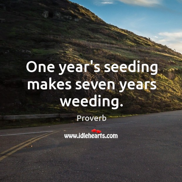 One year's seeding makes seven years weeding. Image