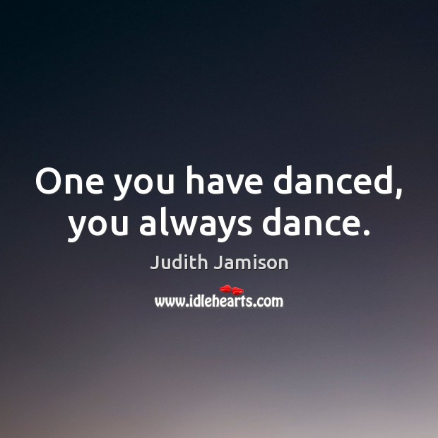 Image, One you have danced, you always dance.