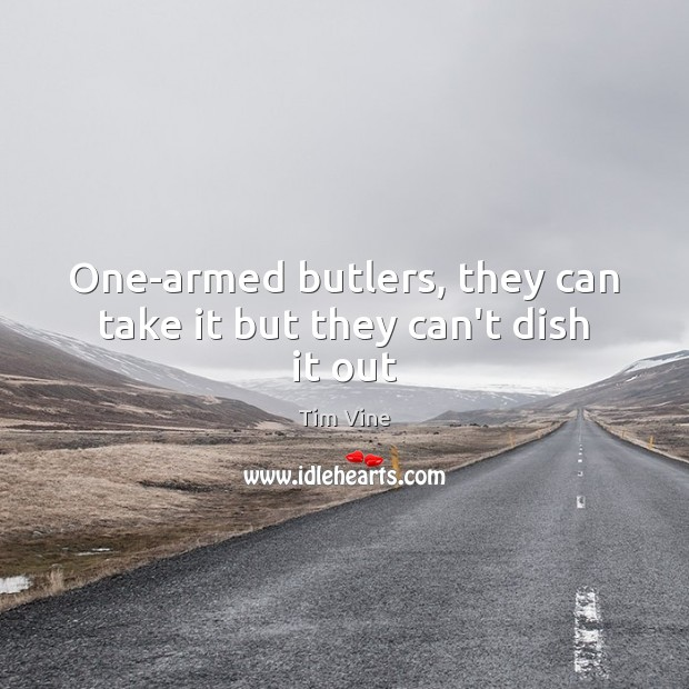 One-armed butlers, they can take it but they can't dish it out Image