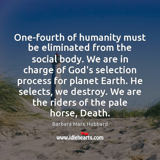 One-fourth of humanity must be eliminated from the social body. We are Image