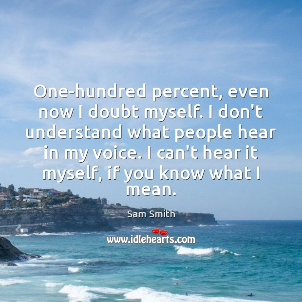 One-hundred percent, even now I doubt myself. I don't understand what people Image