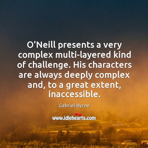 O'neill presents a very complex multi-layered kind of challenge. Gabriel Byrne Picture Quote