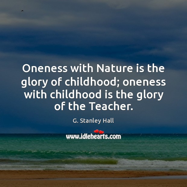 Oneness with Nature is the glory of childhood; oneness with childhood is Childhood Quotes Image