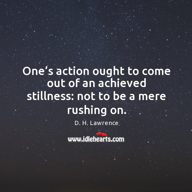 Image, One's action ought to come out of an achieved stillness: not to be a mere rushing on.