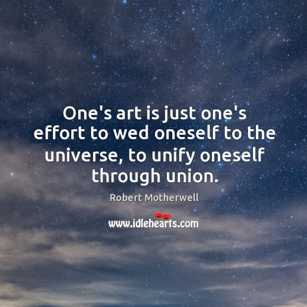 One's art is just one's effort to wed oneself to the universe, Robert Motherwell Picture Quote