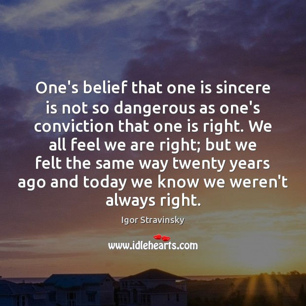 One's belief that one is sincere is not so dangerous as one's Igor Stravinsky Picture Quote