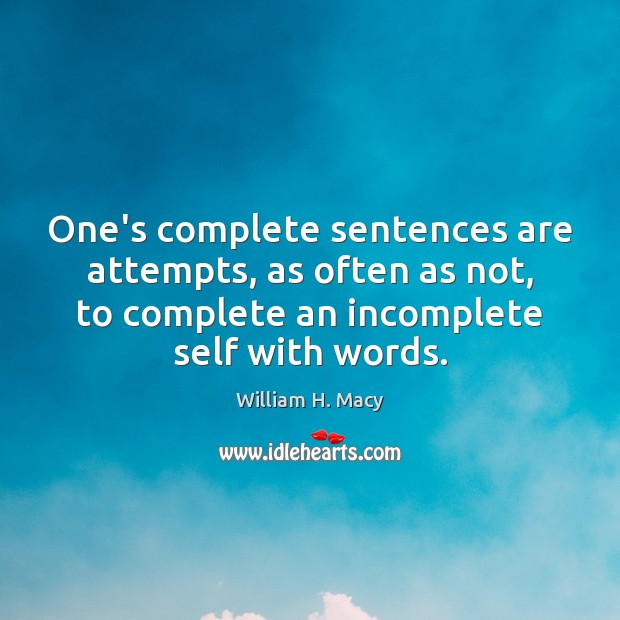 William H. Macy Picture Quote image saying: One's complete sentences are attempts, as often as not, to complete an
