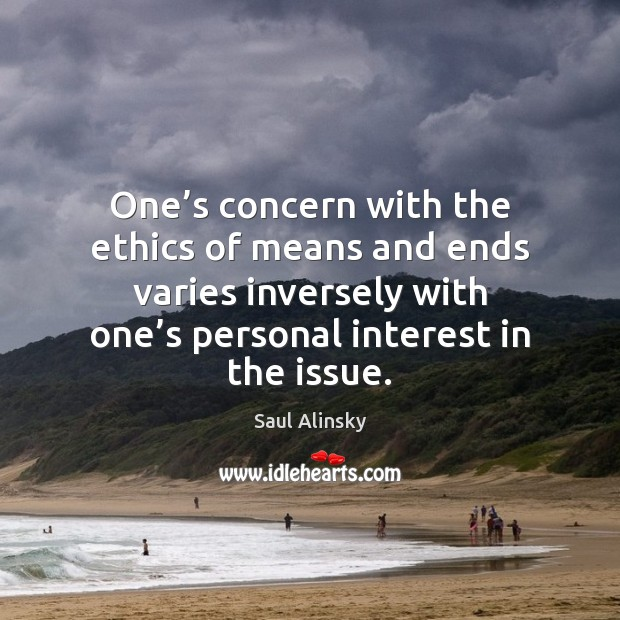 One's concern with the ethics of means and ends varies inversely Saul Alinsky Picture Quote