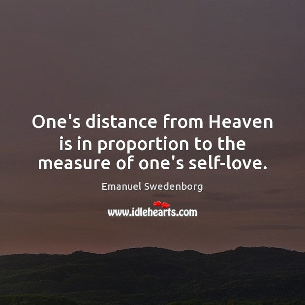 One's distance from Heaven is in proportion to the measure of one's self-love. Emanuel Swedenborg Picture Quote