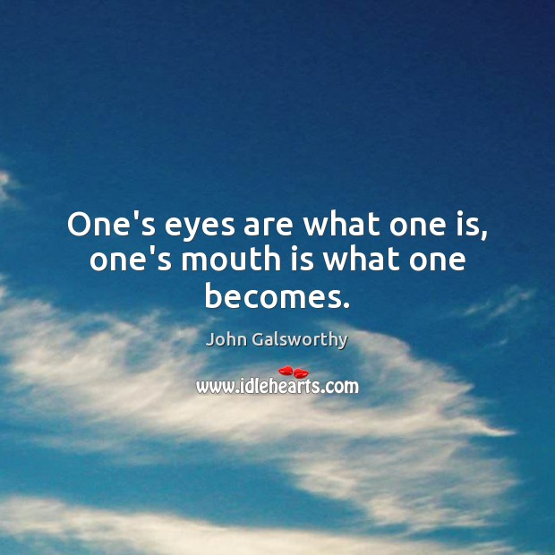 One's eyes are what one is, one's mouth is what one becomes. John Galsworthy Picture Quote