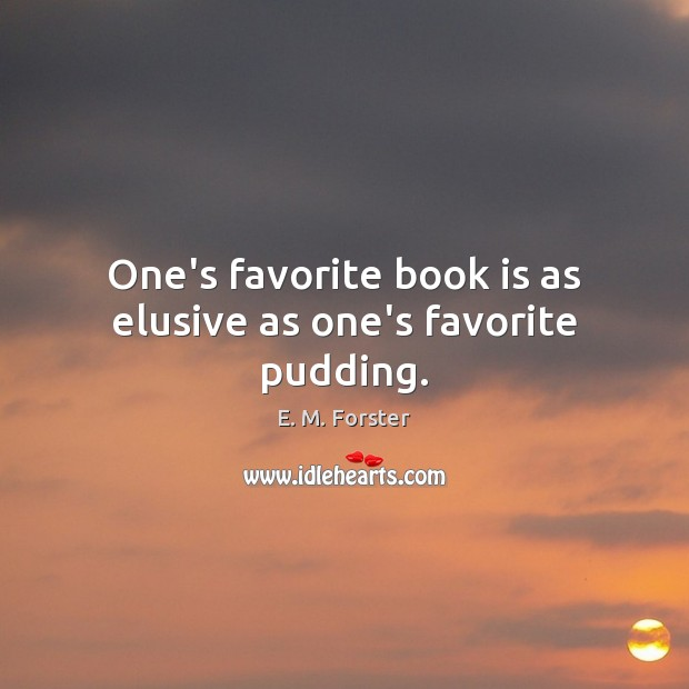 One's favorite book is as elusive as one's favorite pudding. E. M. Forster Picture Quote