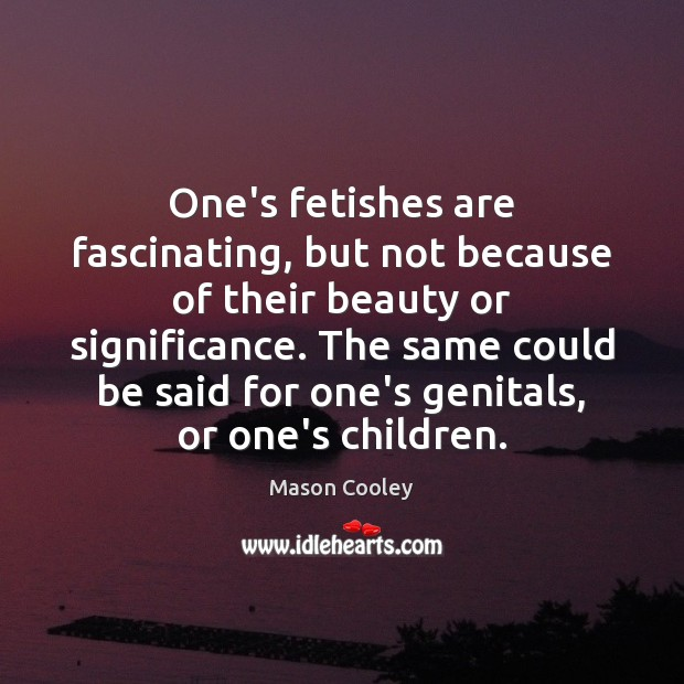 One's fetishes are fascinating, but not because of their beauty or significance. Mason Cooley Picture Quote
