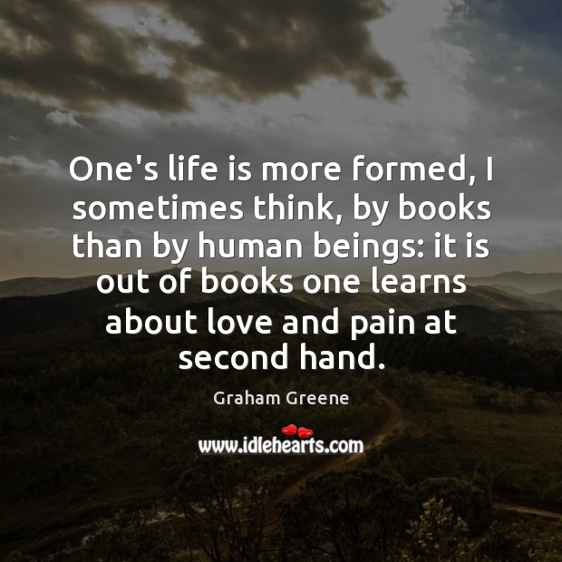 One's life is more formed, I sometimes think, by books than by Graham Greene Picture Quote