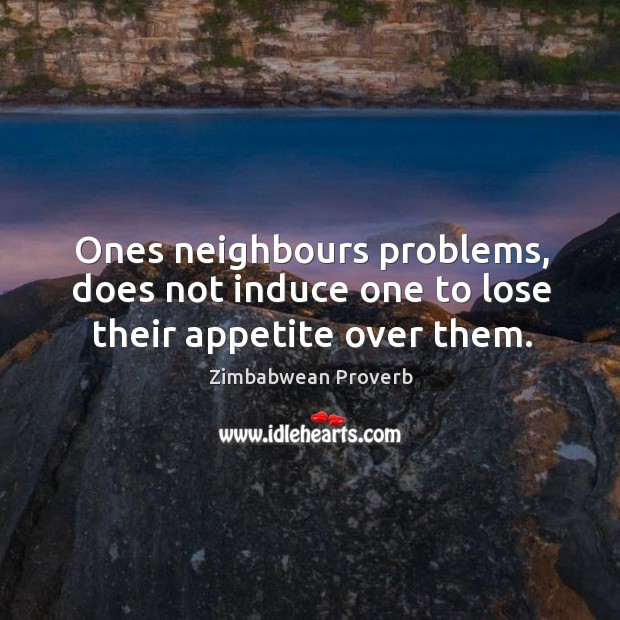 Ones neighbours problems, does not induce one to lose their appetite over them. Zimbabwean Proverbs Image