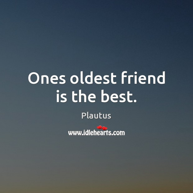 Ones oldest friend is the best. Plautus Picture Quote