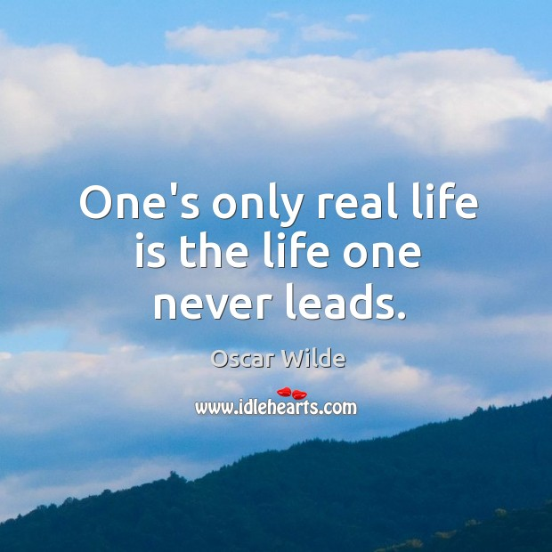 One's only real life is the life one never leads. Image