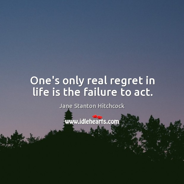 One's only real regret in life is the failure to act. Image