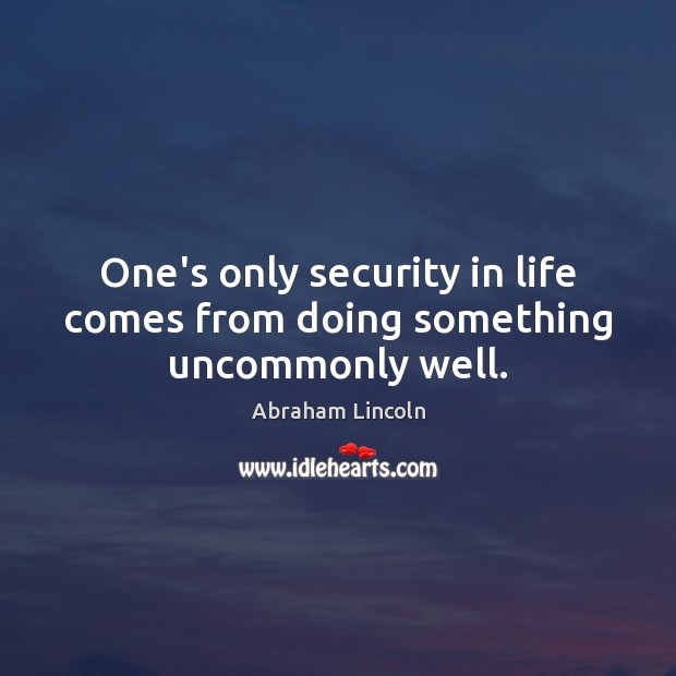 One's only security in life comes from doing something uncommonly well. Image