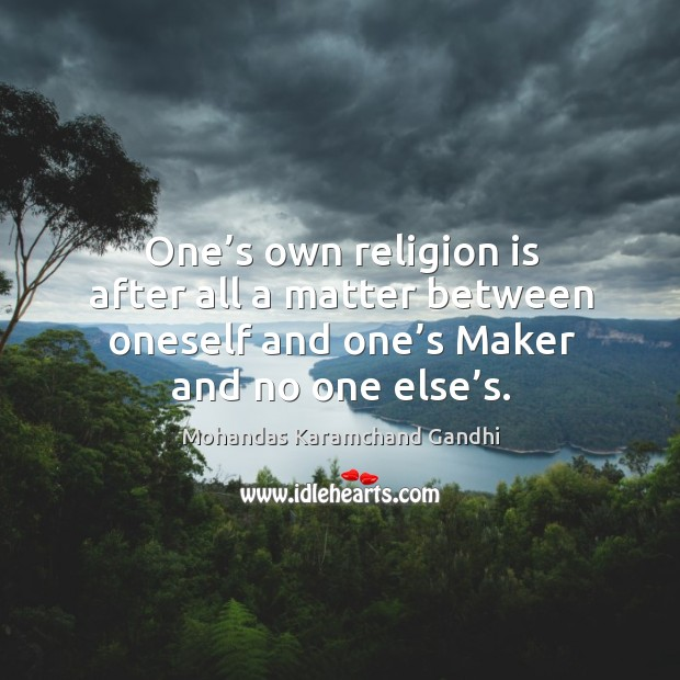 One's own religion is after all a matter between oneself and one's maker and no one else's. Mohandas Karamchand Gandhi Picture Quote