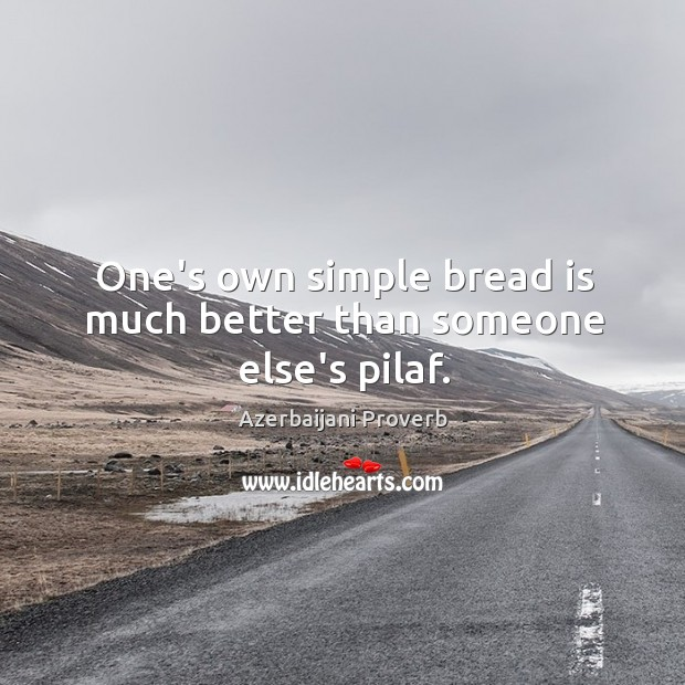One's own simple bread is much better than someone else's pilaf. Azerbaijani Proverbs Image