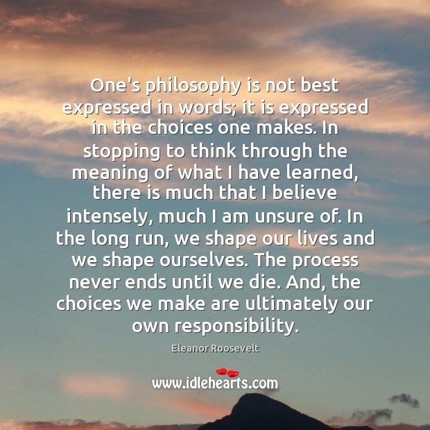 One's philosophy is not best expressed in words; it is expressed in Eleanor Roosevelt Picture Quote