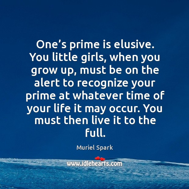 One's prime is elusive. You little girls, when you grow up Muriel Spark Picture Quote