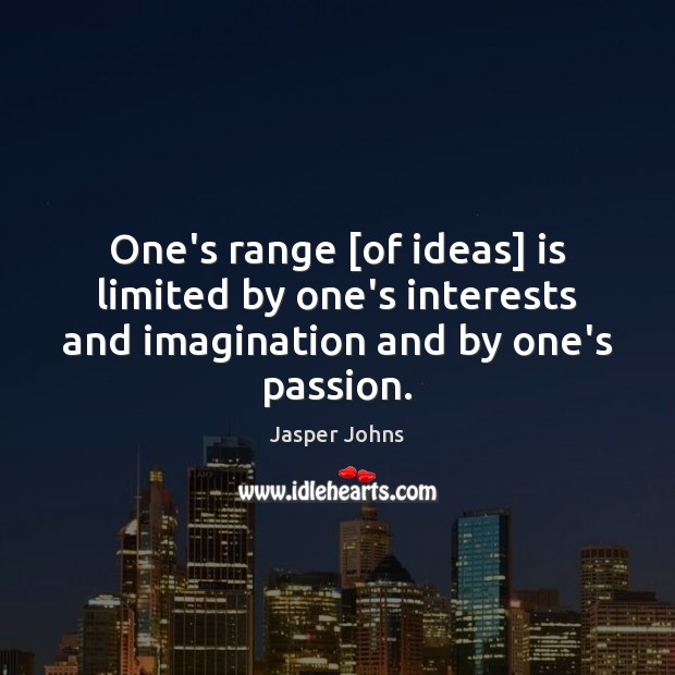 One's range [of ideas] is limited by one's interests and imagination and by one's passion. Image