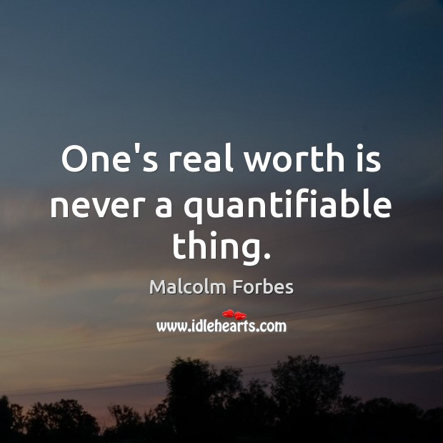 One's real worth is never a quantifiable thing. Malcolm Forbes Picture Quote