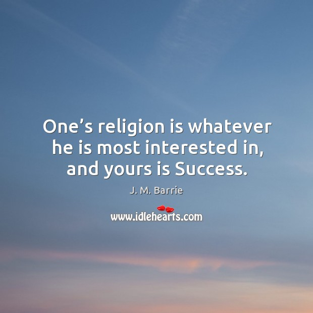 Image, One's religion is whatever he is most interested in, and yours is success.