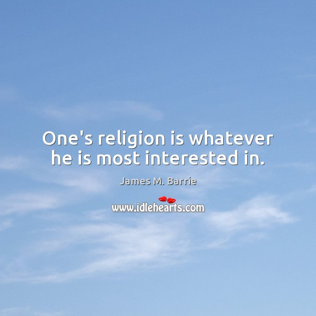 One's religion is whatever he is most interested in. Image