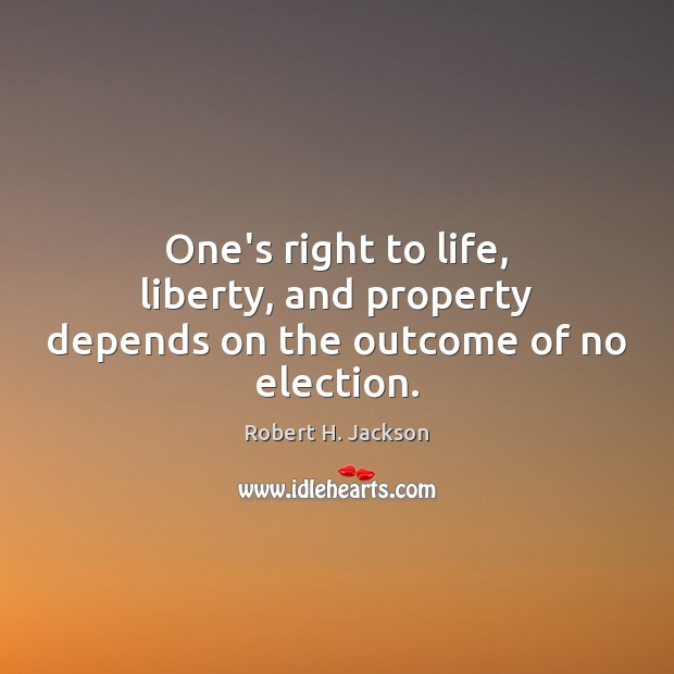 One's right to life, liberty, and property depends on the outcome of no election. Robert H. Jackson Picture Quote