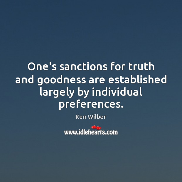 One's sanctions for truth and goodness are established largely by individual preferences. Ken Wilber Picture Quote