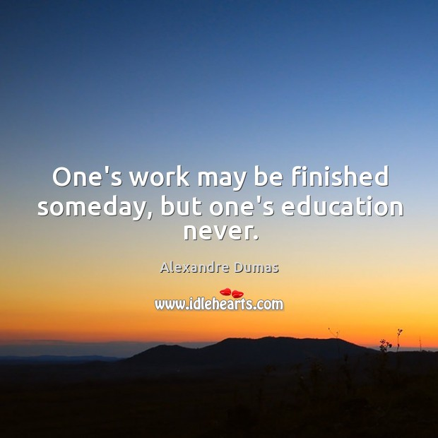Image, One's work may be finished someday, but one's education never.