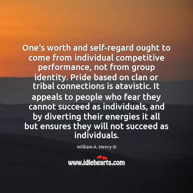 One's worth and self-regard ought to come from individual competitive performance, not William A. Henry III Picture Quote