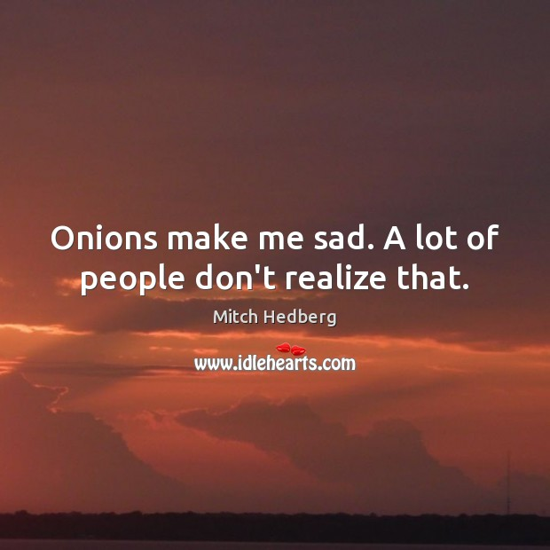 Image, Onions make me sad. A lot of people don't realize that.