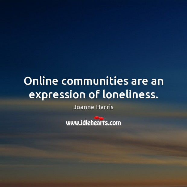 Online communities are an expression of loneliness. Joanne Harris Picture Quote
