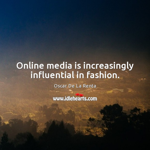 Online media is increasingly influential in fashion. Oscar De La Renta Picture Quote