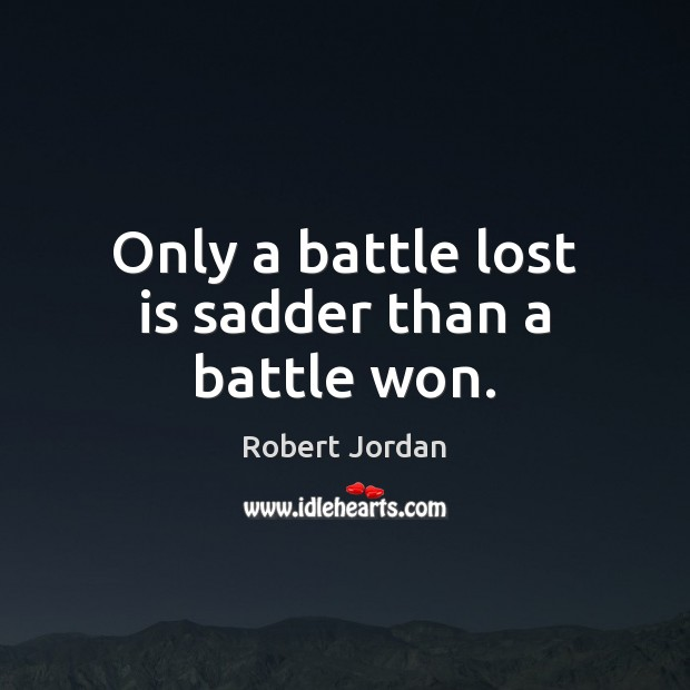 Image, Only a battle lost is sadder than a battle won.