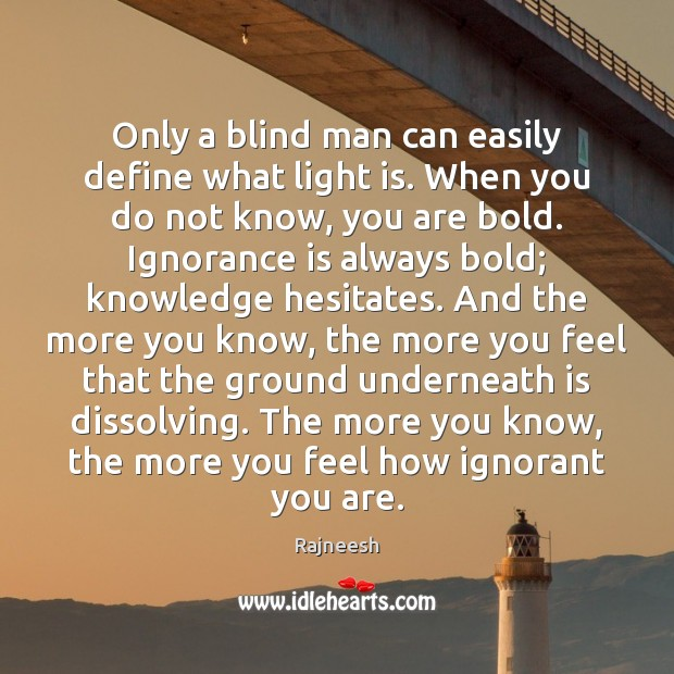 Only a blind man can easily define what light is. When you Ignorance Quotes Image