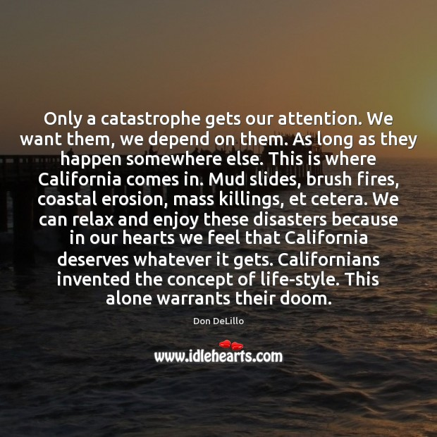 Only a catastrophe gets our attention. We want them, we depend on Don DeLillo Picture Quote