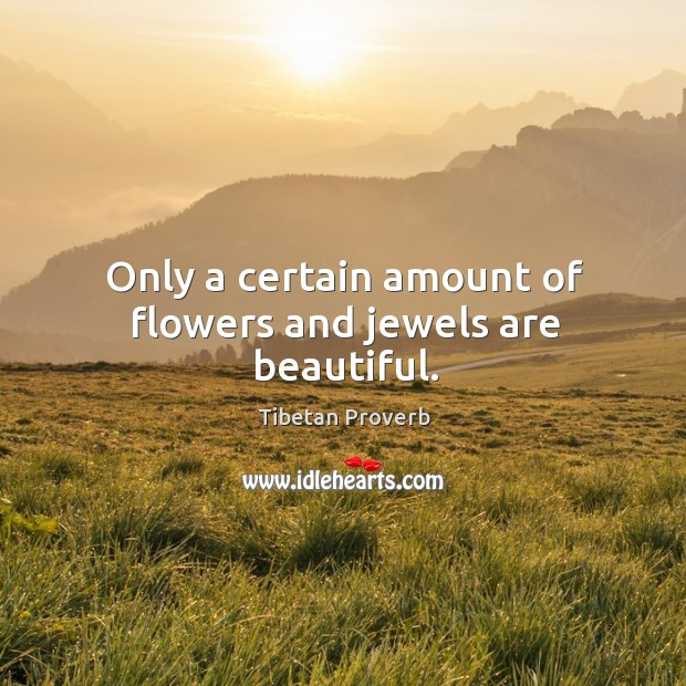 Only a certain amount of flowers and jewels are beautiful. Tibetan Proverbs Image