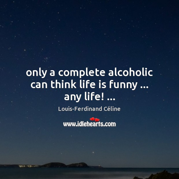 Only a complete alcoholic can think life is funny … any life! … Louis-Ferdinand Céline Picture Quote